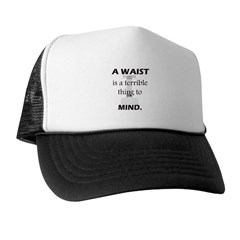A Waist is a Terrible Thing to Mind T-Shirts Gifts Trucker Hat