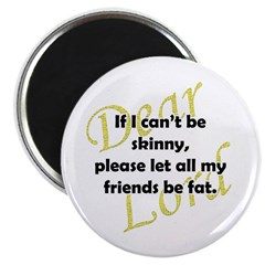 Lord, If I Can't Be Skinny, Let My Friends Be Fat Magnet