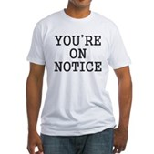 You're on Notice Fitted T-Shirt