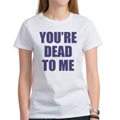 You're Dead to Me Women's T-Shirt