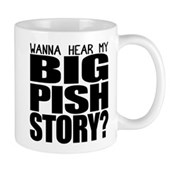 Wanna hear my BIG PISH story? Mug