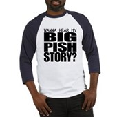 Wanna hear my BIG PISH story? Baseball Jersey