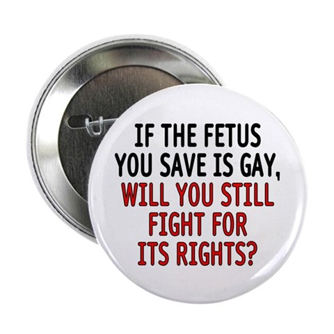 If the fetus you save is gay, will you still fight for its rights? merchandise at SmartAssProducts.com