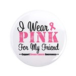 I Wear Pink For My Friend 3.5&quot; Button