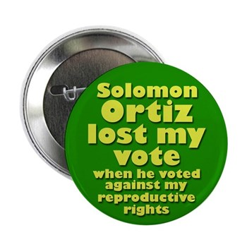 Solomon Ortiz lost my vote when he voted against my reproductive rights (Liberal Anti-Ortiz campaign button)