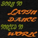 Born to Latin Dance Forced To Work T-Shirt