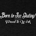Born To Ice Skating Forced To Work T-Shirt
